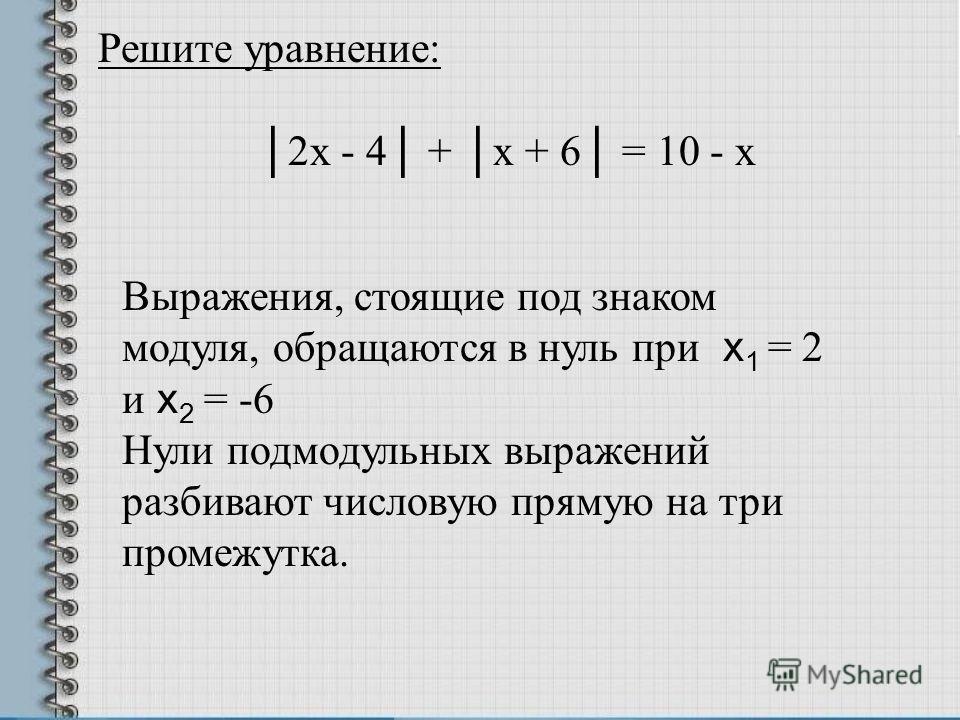 Решите уравнение: 2х - 4 + х + 6 = 10 - х Выражения, стоящие под знаком модуля, обращаются в нуль при х 1 = 2 и х 2 = -6 Нули подмодульных выражений разбивают числовую прямую на три промежутка.