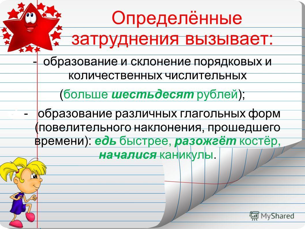 Определённые затруднения вызывает: -образование и склонение порядковых и количественных числительных (больше шестьдесят рублей); - образование различных глагольных форм (повелительного наклонения, прошедшего времени): едь быстрее, разожгёт костёр, на
