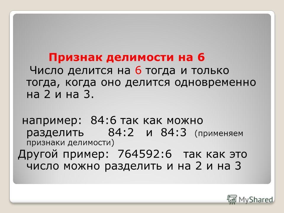 Признак делимости на 6 Число делится на 6 тогда и только тогда, когда оно делится одновременно на 2 и на 3. например: 84:6 так как можно разделить 84:2 и 84:3 (применяем признаки делимости) Другой пример: 764592:6 так как это число можно разделить и
