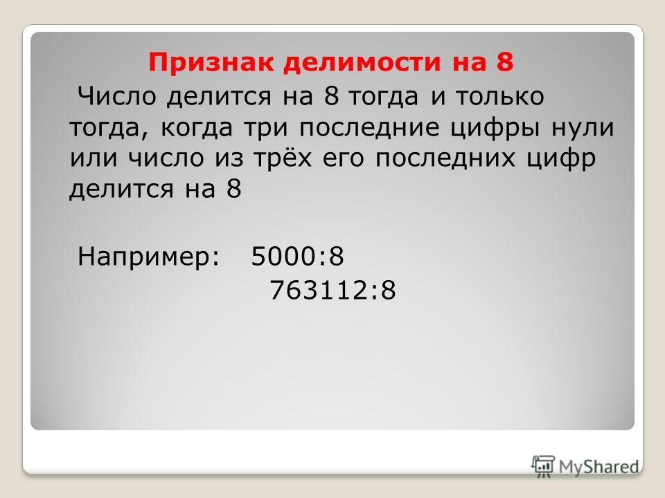 Признак делимости на 8 Число делится на 8 тогда и только тогда, когда три последние цифры нули или число из трёх его последних цифр делится на 8 Например: 5000:8 763112:8