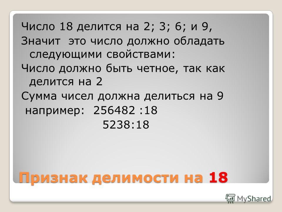 Признак делимости на 18 Число 18 делится на 2; 3; 6; и 9, Значит это число должно обладать следующими свойствами: Число должно быть четное, так как делится на 2 Сумма чисел должна делиться на 9 например: 256482 :18 5238:18