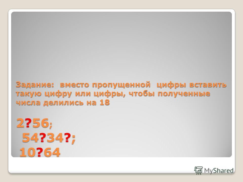 Задание: вместо пропущенной цифры вставить такую цифру или цифры, чтобы полученные числа делились на 18 2?56 ; 54?34?; 10?64