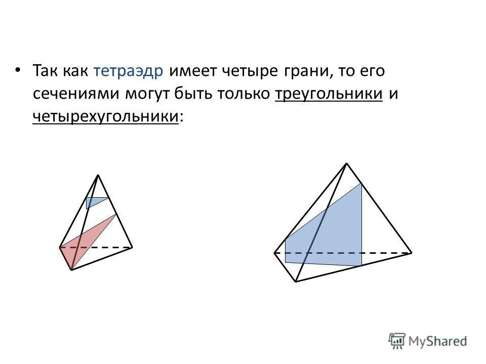 Так как тетраэдр имеет четыре грани, то его сечениями могут быть только треугольники и четырехугольники: