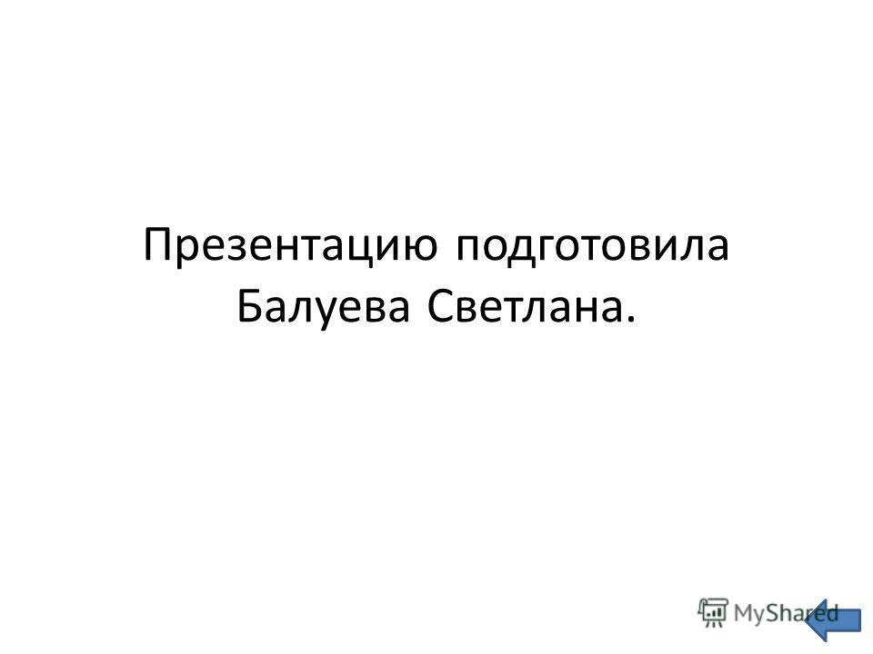 Презентацию подготовила Балуева Светлана.