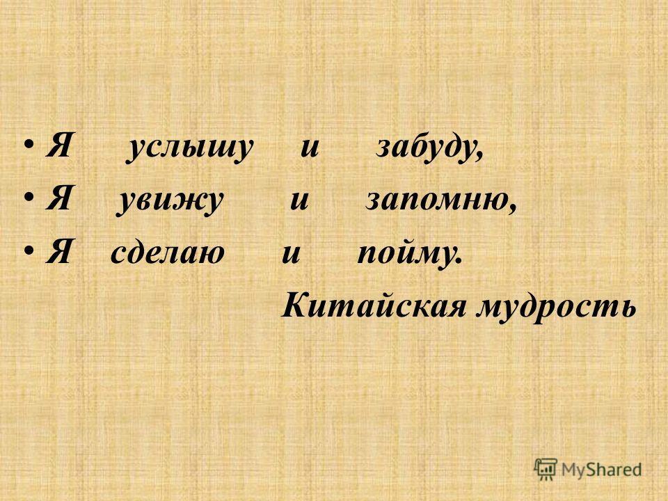 Я услышу и забуду, Я увижу и запомню, Я сделаю и пойму. Китайская мудрость