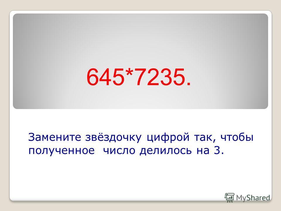 645*7235. Замените звёздочку цифрой так, чтобы полученное число делилось на 3.
