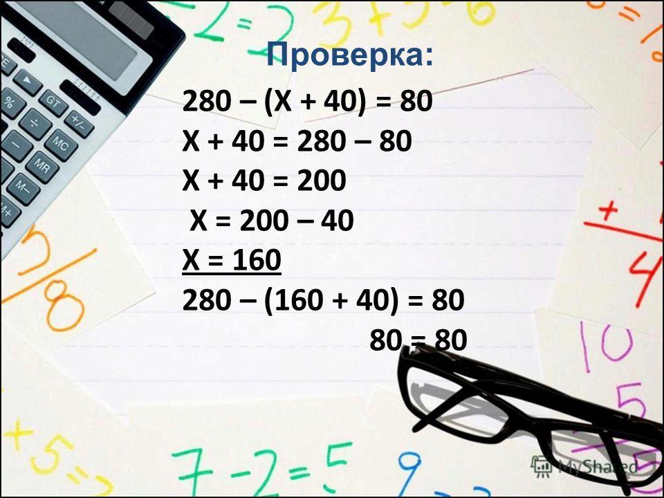 280 – (Х + 40) = 80 Х + 40 = 280 – 80 Х + 40 = 200 Х = 200 – 40 Х = 160 280 – (160 + 40) = 80 80 = 80 Проверка: