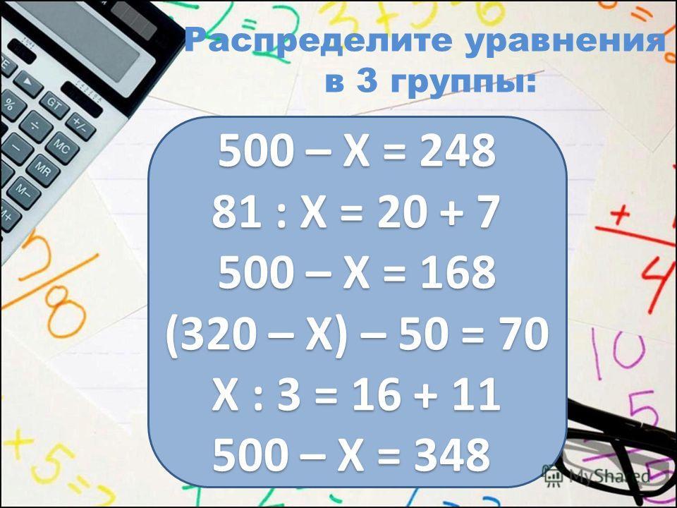 Распределите уравнения в 3 группы: 500 – Х = 248 81 : Х = 20 + 7 500 – Х = 168 (320 – Х) – 50 = 70 Х : 3 = 16 + 11 500 – Х = 348 500 – Х = 248 81 : Х = 20 + 7 500 – Х = 168 (320 – Х) – 50 = 70 Х : 3 = 16 + 11 500 – Х = 348