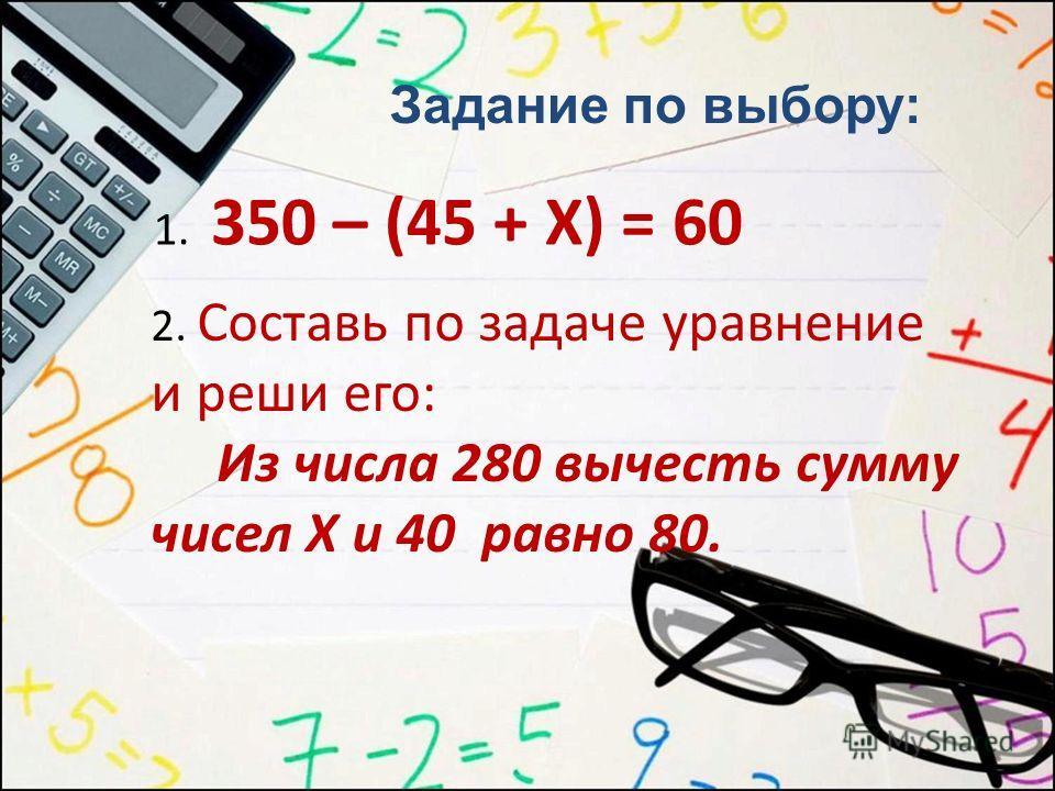 Задание по выбору: 1. 350 – (45 + Х) = 60 2. Составь по задаче уравнение и реши его: Из числа 280 вычесть сумму чисел Х и 40 равно 80.