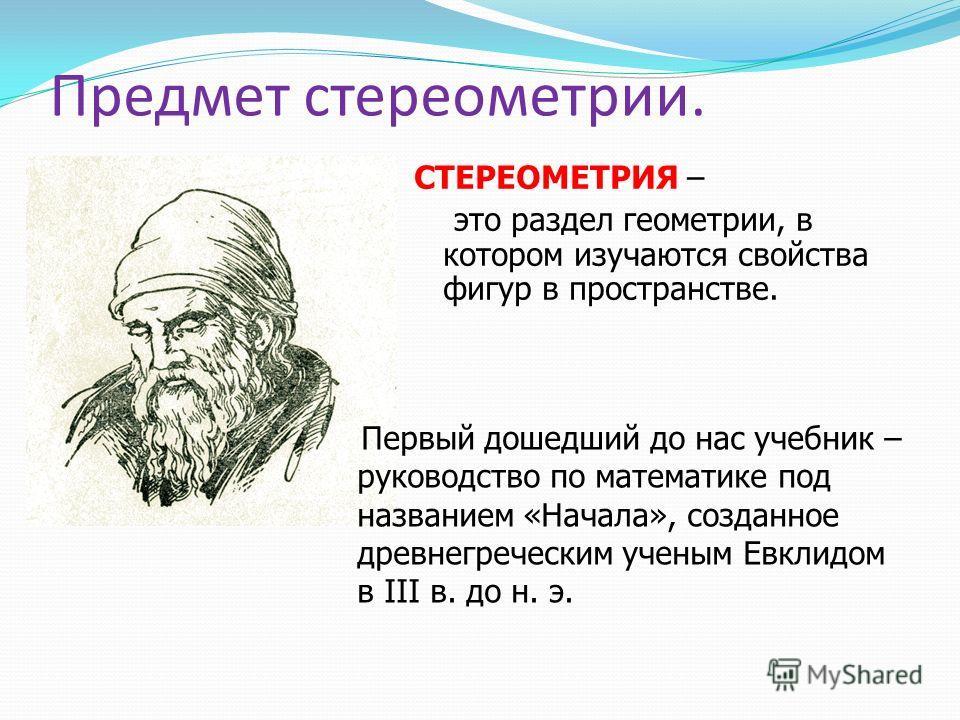 Предмет стереометрии. СТЕРЕОМЕТРИЯ – это раздел геометрии, в котором изучаются свойства фигур в пространстве. Первый дошедший до нас учебник – руководство по математике под названием «Начала», созданное древнегреческим ученым Евклидом в III в. до н.