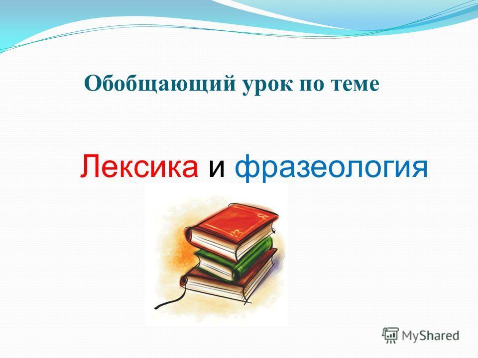 Обобщающий урок по теме Лексика и фразеология