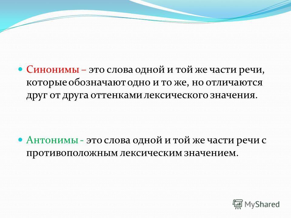 Синонимы – это слова одной и той же части речи, которые обозначают одно и то же, но отличаются друг от друга оттенками лексического значения. Антонимы - это слова одной и той же части речи с противоположным лексическим значением.