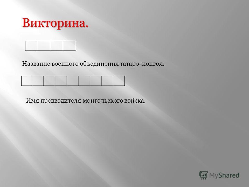 Викторина. Название военного объединения татаро-монгол. Имя предводителя монгольского войска.