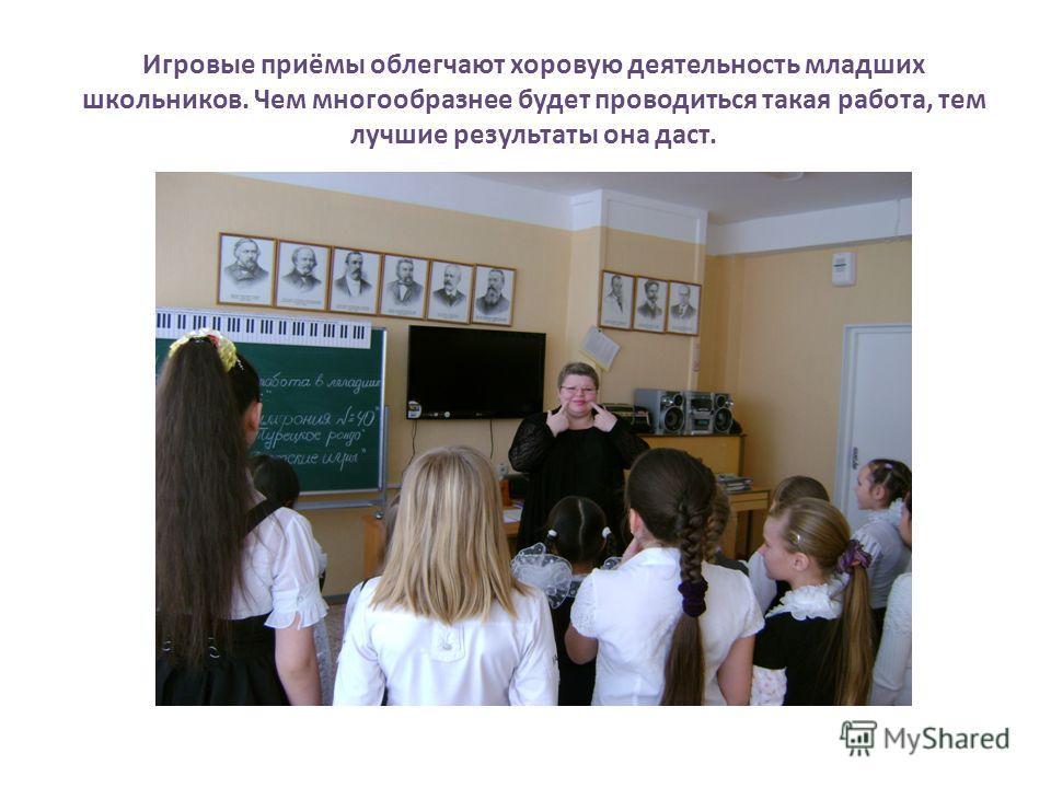 Игровые приёмы облегчают хоровую деятельность младших школьников. Чем многообразнее будет проводиться такая работа, тем лучшие результаты она даст.