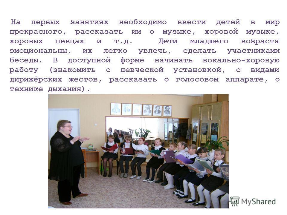 На первых занятиях необходимо ввести детей в мир прекрасного, рассказать им о музыке, хоровой музыке, хоровых певцах и т.д. Дети младшего возраста эмоциональны, их легко увлечь, сделать участниками беседы. В доступной форме начинать вокально-хоровую