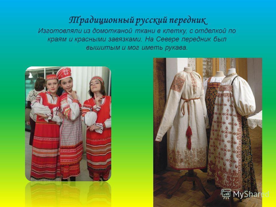 Традиционный русский передник Изготовляли из домотканой ткани в клетку, с отделкой по краям и красными завязками. На Севере передник был вышитым и мог иметь рукава.