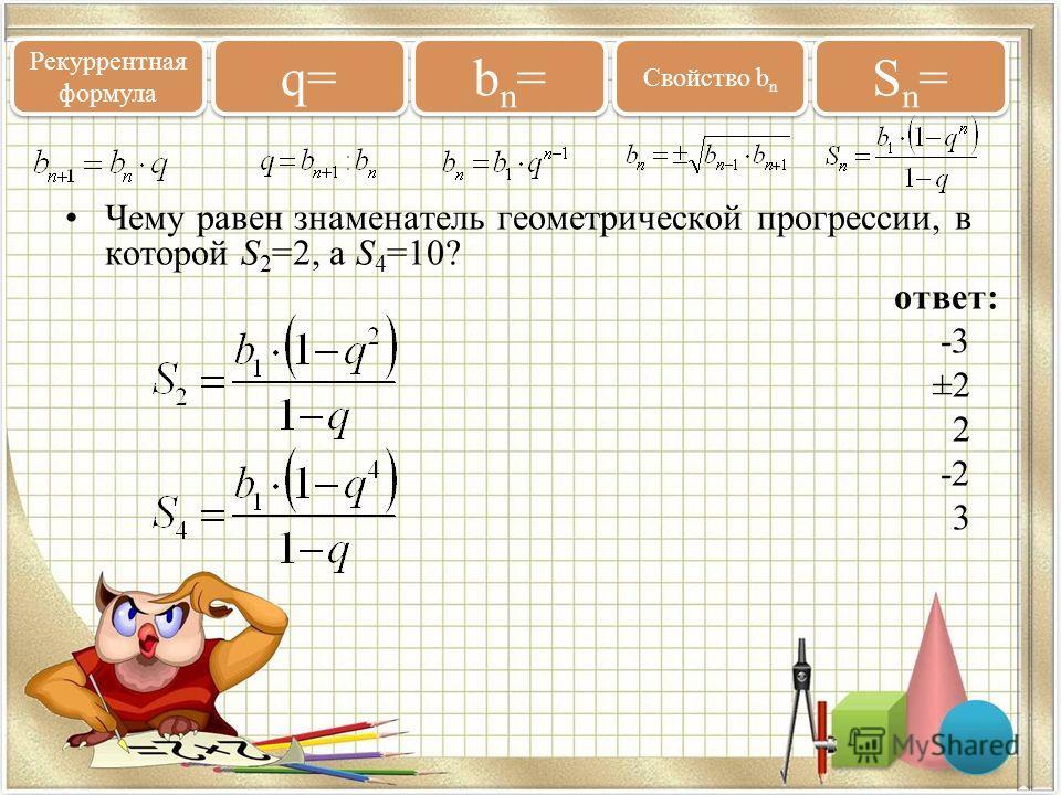 Чему равен знаменатель геометрической прогрессии, в которой S 2 =2, а S 4 =10? ответ: -3 ±2 2 -2 3 Рекуррентная формула q= bn=bn= bn=bn= Свойство b n Sn=Sn= Sn=Sn=