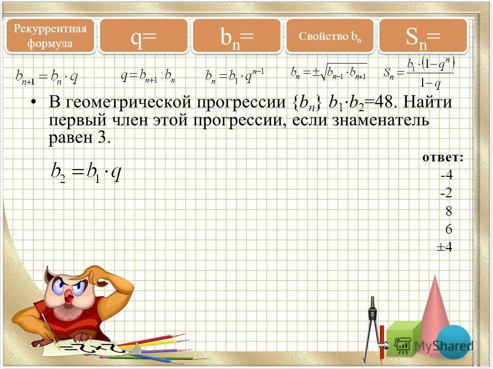 В геометрической прогрессии {b n } b 1 b 2 =48. Найти первый член этой прогрессии, если знаменатель равен 3. ответ: -4 -2 8 6 ±4 Рекуррентная формула q= bn=bn= bn=bn= Свойство b n Sn=Sn= Sn=Sn=