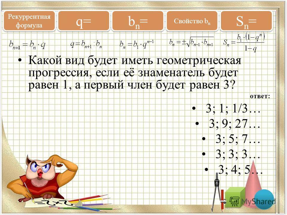 Какой вид будет иметь геометрическая прогрессия, если её знаменатель будет равен 1, а первый член будет равен 3? ответ: 3; 1; 1/3… 3; 9; 27… 3; 5; 7… 3; 3; 3… 3; 4; 5… Рекуррентная формула q= bn=bn= bn=bn= Свойство b n Sn=Sn= Sn=Sn=