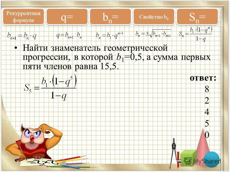 Найти знаменатель геометрической прогрессии, в которой b 1 =0,5, а сумма первых пяти членов равна 15,5. ответ: 8 2 4 5 0 Рекуррентная формула q= bn=bn= bn=bn= Свойство b n Sn=Sn= Sn=Sn=