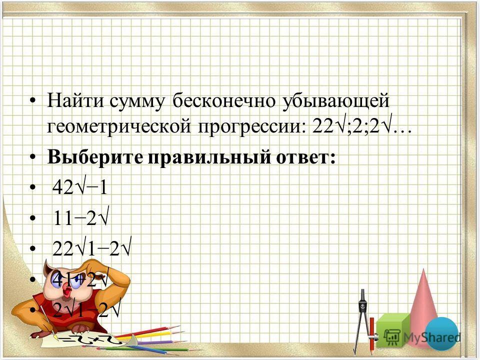 Найти сумму бесконечно убывающей геометрической прогрессии: 22;2;2… Выберите правильный ответ: 421 112 2212 41+2 212