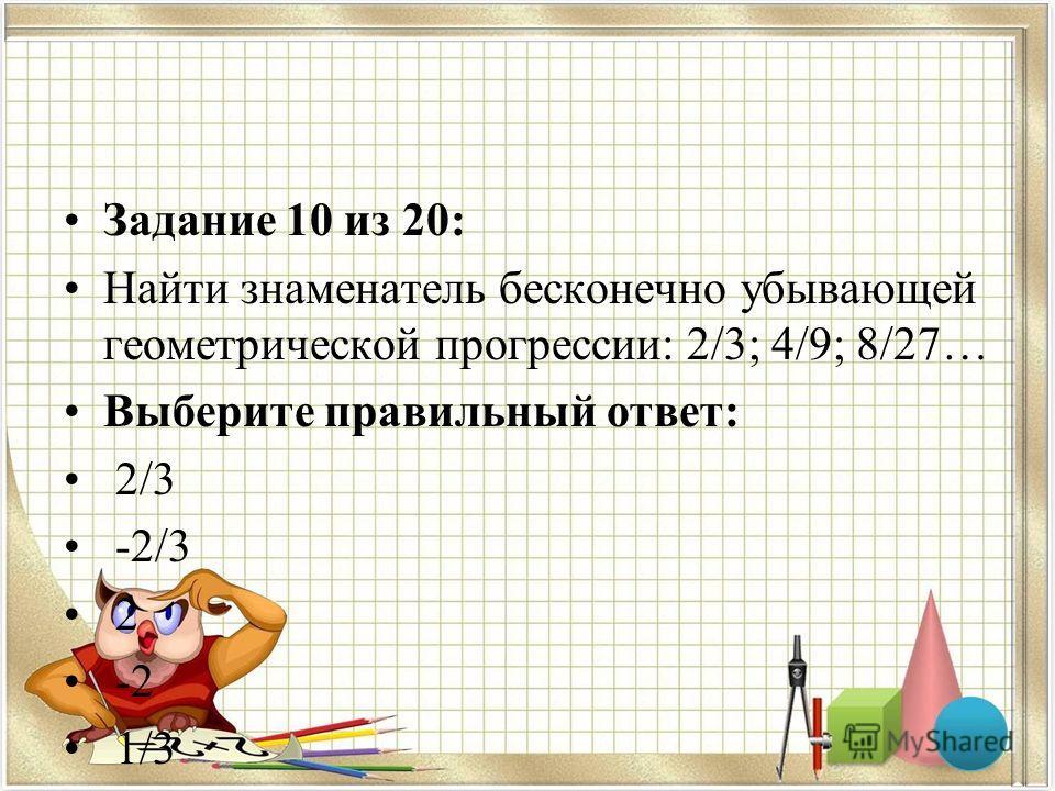 Задание 10 из 20: Найти знаменатель бесконечно убывающей геометрической прогрессии: 2/3; 4/9; 8/27… Выберите правильный ответ: 2/3 -2/3 2 -2 1/3