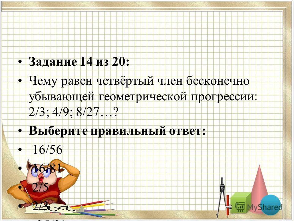 Задание 14 из 20: Чему равен четвёртый член бесконечно убывающей геометрической прогрессии: 2/3; 4/9; 8/27…? Выберите правильный ответ: 16/56 16/81 2/5 2/3 -25/81