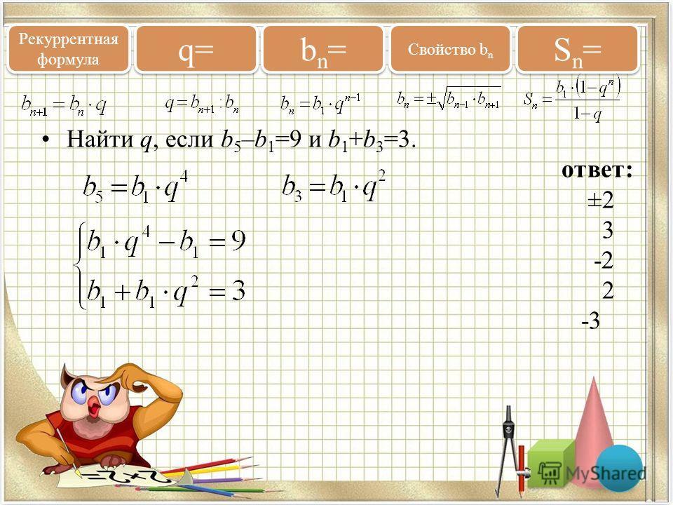 Найти q, если b 5 –b 1 =9 и b 1 +b 3 =3. ответ: ±2 3 -2 2 -3 Рекуррентная формула q= bn=bn= bn=bn= Свойство b n Sn=Sn= Sn=Sn=