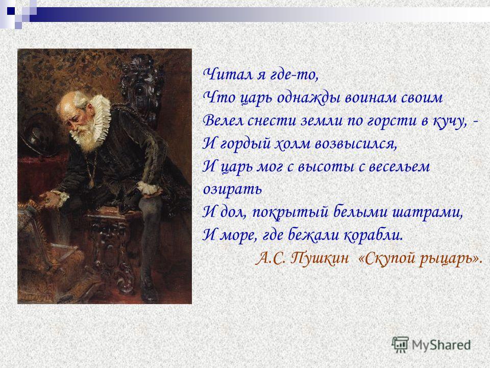 Читал я где-то, Что царь однажды воинам своим Велел снести земли по горсти в кучу, - И гордый холм возвысился, И царь мог с высоты с весельем озирать И дол, покрытый белыми шатрами, И море, где бежали корабли. А.С. Пушкин «Скупой рыцарь».