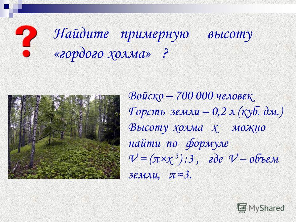 Найдите примерную высоту «гордого холма» ? Войско – 700 000 человек Горсть земли – 0,2 л (куб. дм.) Высоту холма х можно найти по формуле V = (π×х 3 ) :3, где V – объем земли, π3.