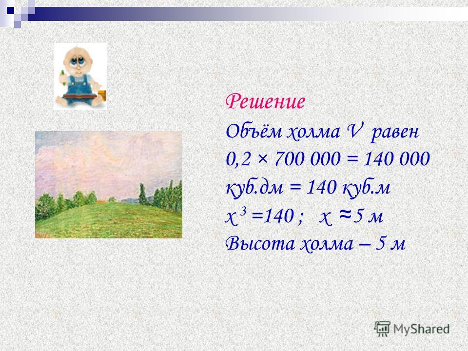 Решение Объём холма V равен 0,2 × 700 000 = 140 000 куб.дм = 140 куб.м х 3 =140 ; х 5 м Высота холма – 5 м
