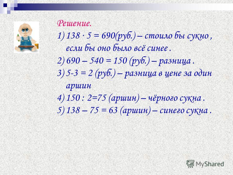 Решение. 1) 138 5 = 690(руб.) – стоило бы сукно, если бы оно было всё синее. 2) 690 – 540 = 150 (руб.) – разница. 3) 5-3 = 2 (руб.) – разница в цене за один аршин 4) 150 : 2=75 (аршин) – чёрного сукна. 5) 138 – 75 = 63 (аршин) – синего сукна.
