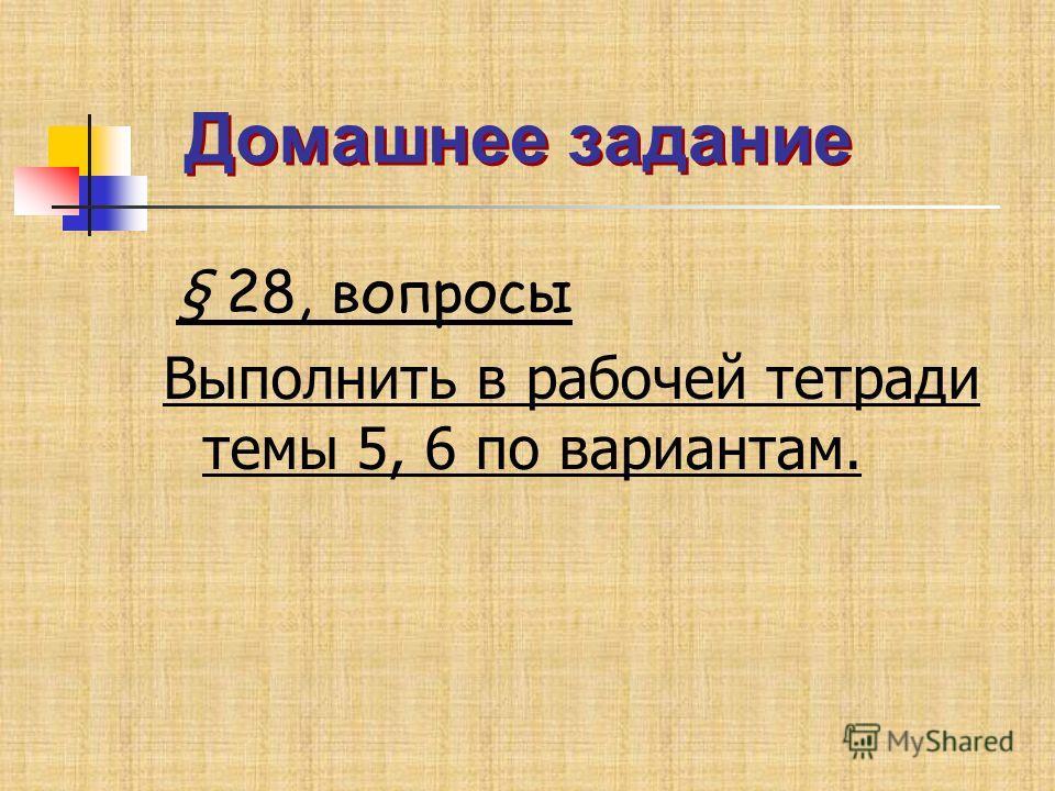 Домашнее задание Домашнее задание § 28, вопросы Выполнить в рабочей тетради темы 5, 6 по вариантам.