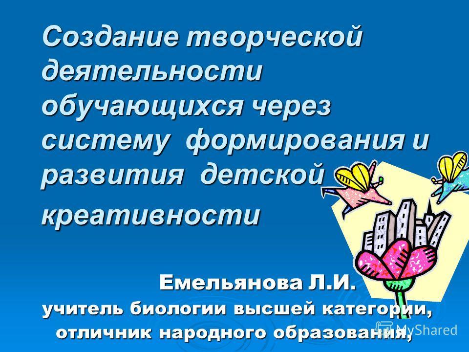 Создание творческой деятельности обучающихся через систему формирования и развития детской креативности Емельянова Л.И. учитель биологии высшей категории, учитель биологии высшей категории, отличник народного образования,
