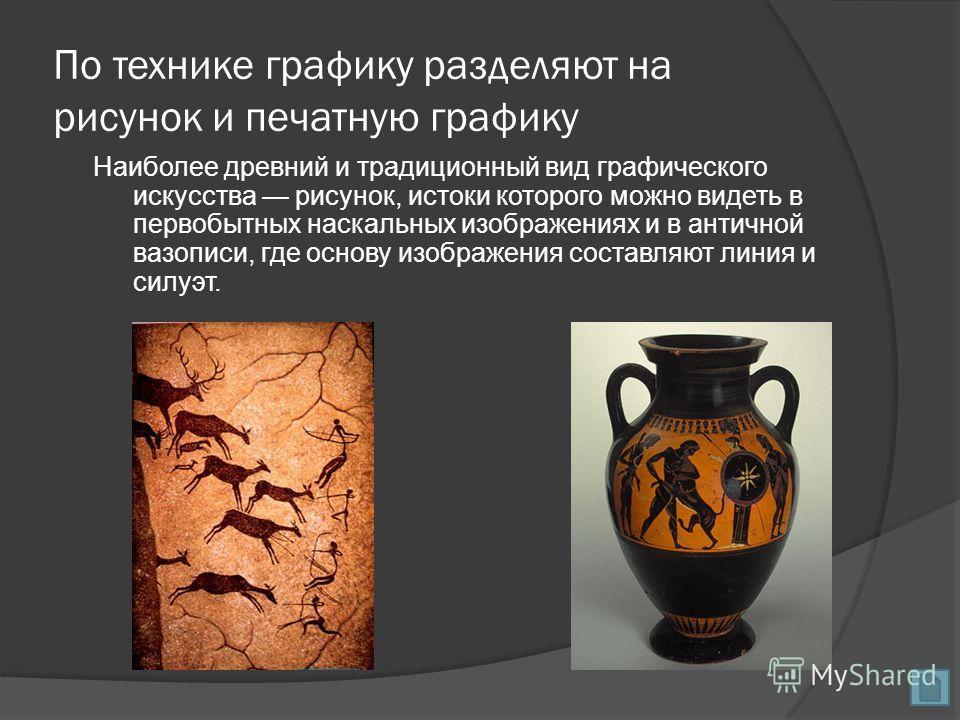 По технике графику разделяют на рисунок и печатную графику Наиболее древний и традиционный вид графического искусства рисунок, истоки которого можно видеть в первобытных наскальных изображениях и в античной вазописи, где основу изображения составляют