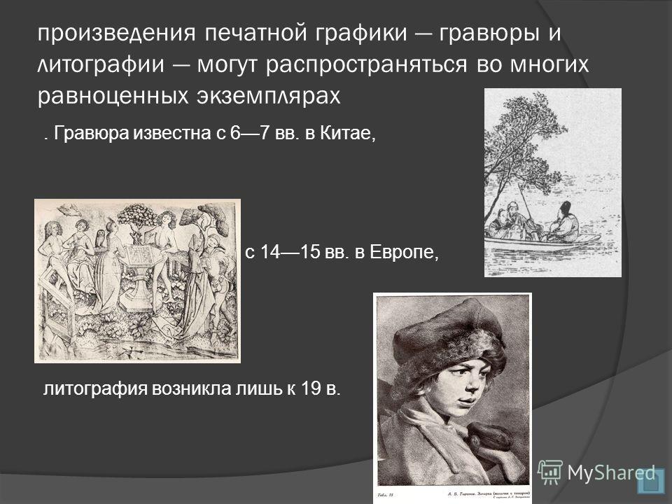 произведения печатной графики гравюры и литографии могут распространяться во многих равноценных экземплярах. Гравюра известна с 67 вв. в Китае, с 1415 вв. в Европе, литография возникла лишь к 19 в.