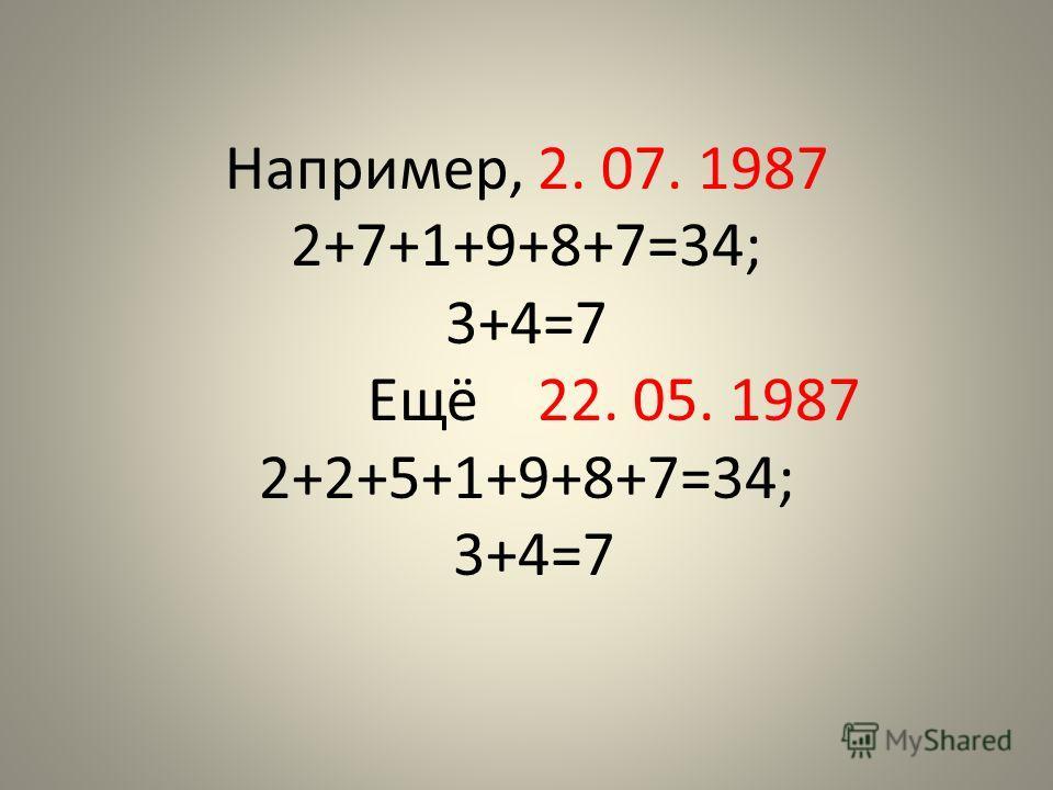 Например, 2. 07. 1987 2+7+1+9+8+7=34; 3+4=7 Ещё 22. 05. 1987 2+2+5+1+9+8+7=34; 3+4=7