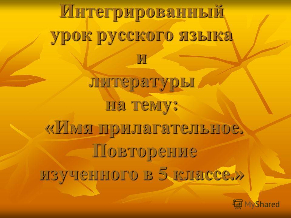 Интегрированный урок русского языка и литературы на тему: «Имя прилагательное. Повторение изученного в 5 классе.»