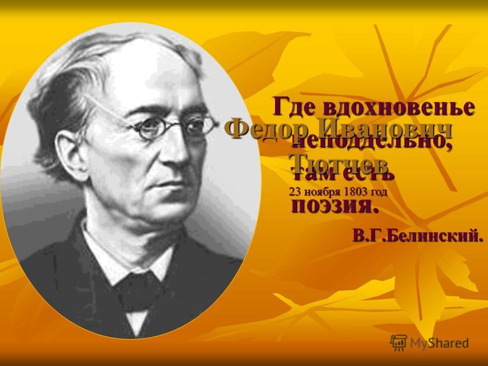 Где вдохновенье неподдельно, там есть поэзия. В.Г.Белинский. Федор Иванович Тютчев 23 ноября 1803 год