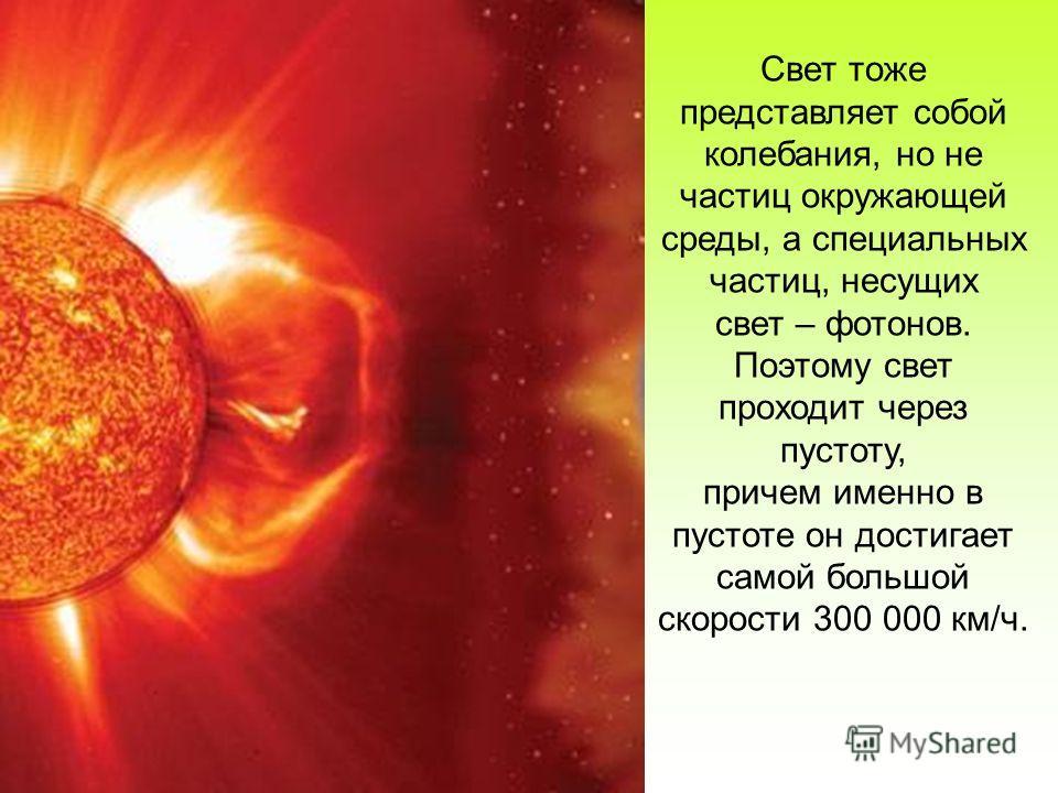 Свет тоже представляет собой колебания, но не частиц окружающей среды, а специальных частиц, несущих свет – фотонов. Поэтому свет проходит через пустоту, причем именно в пустоте он достигает самой большой скорости 300 000 км/ч.