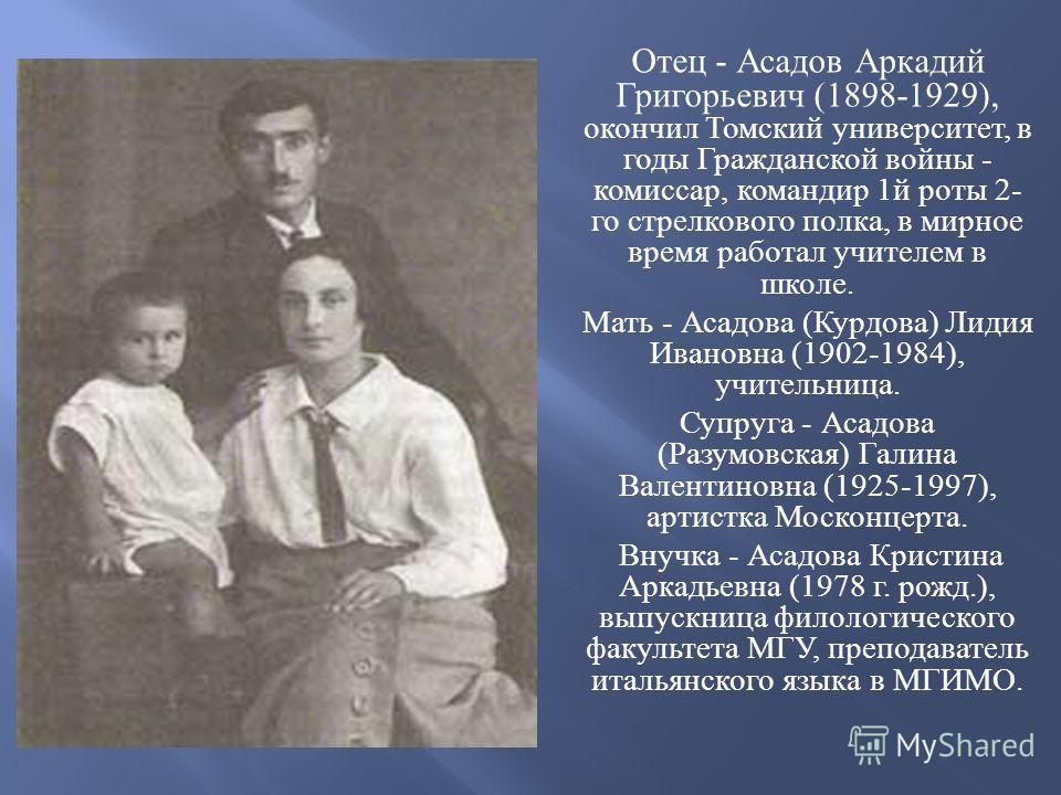 Отец - Асадов Аркадий Григорьевич (1898-1929), окончил Томский университет, в годы Гражданской войны - комиссар, командир 1 й роты 2- го стрелкового полка, в мирное время работал учителем в школе. Мать - Асадова ( Курдова ) Лидия Ивановна (1902-1984)