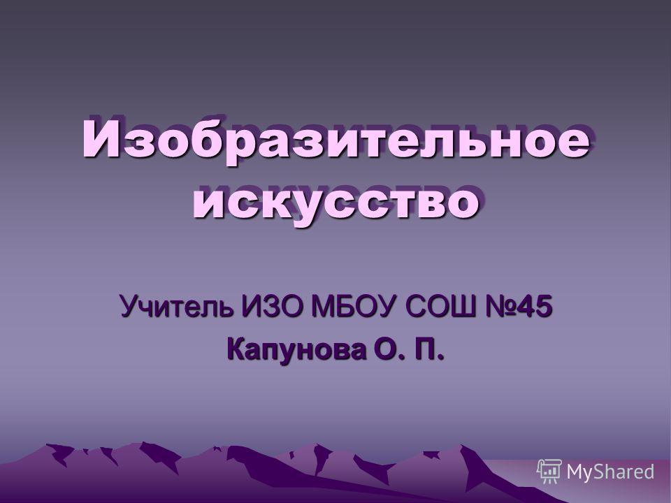 Изобразительное искусство Учитель ИЗО МБОУ СОШ 45 Капунова О. П.