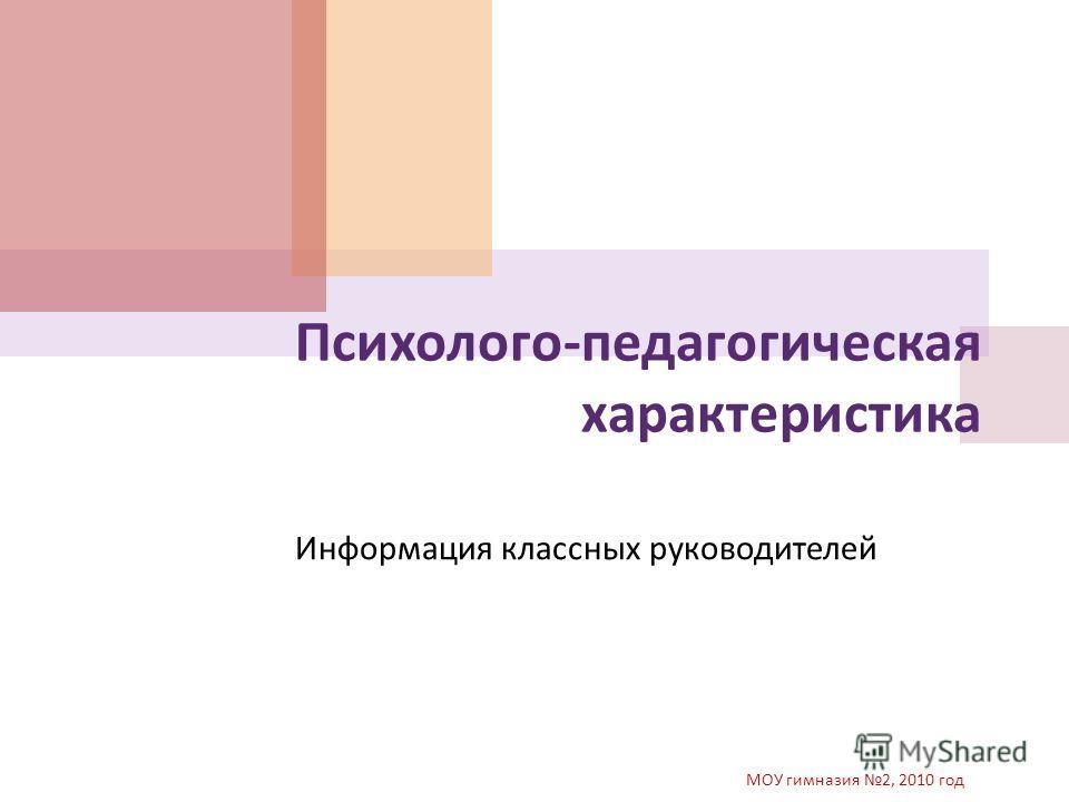 Информация классных руководителей МОУ гимназия 2, 2010 год Психолого - педагогическая характеристика