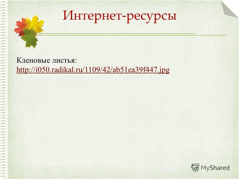 Интернет-ресурсы Кленовые листья: http://i050.radikal.ru/1109/42/ab51ea39f447.jpg http://i050.radikal.ru/1109/42/ab51ea39f447.jpg