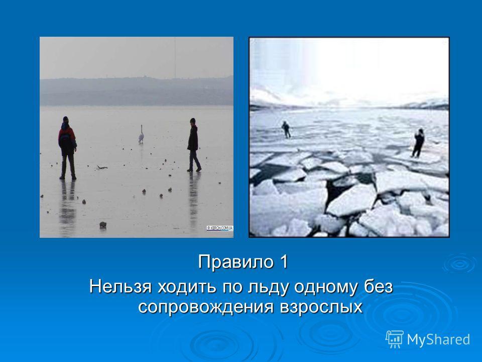 Правило 1 Правило 1 Нельзя ходить по льду одному без сопровождения взрослых