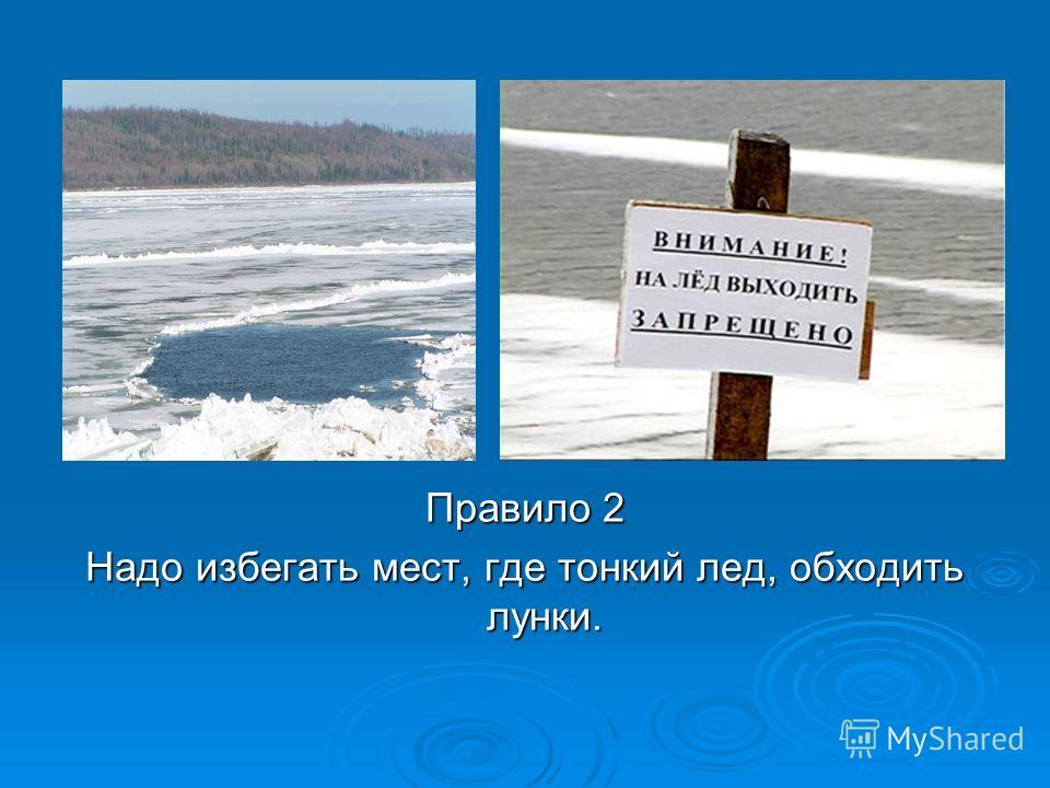 Правило 2 Надо избегать мест, где тонкий лед, обходить лунки.