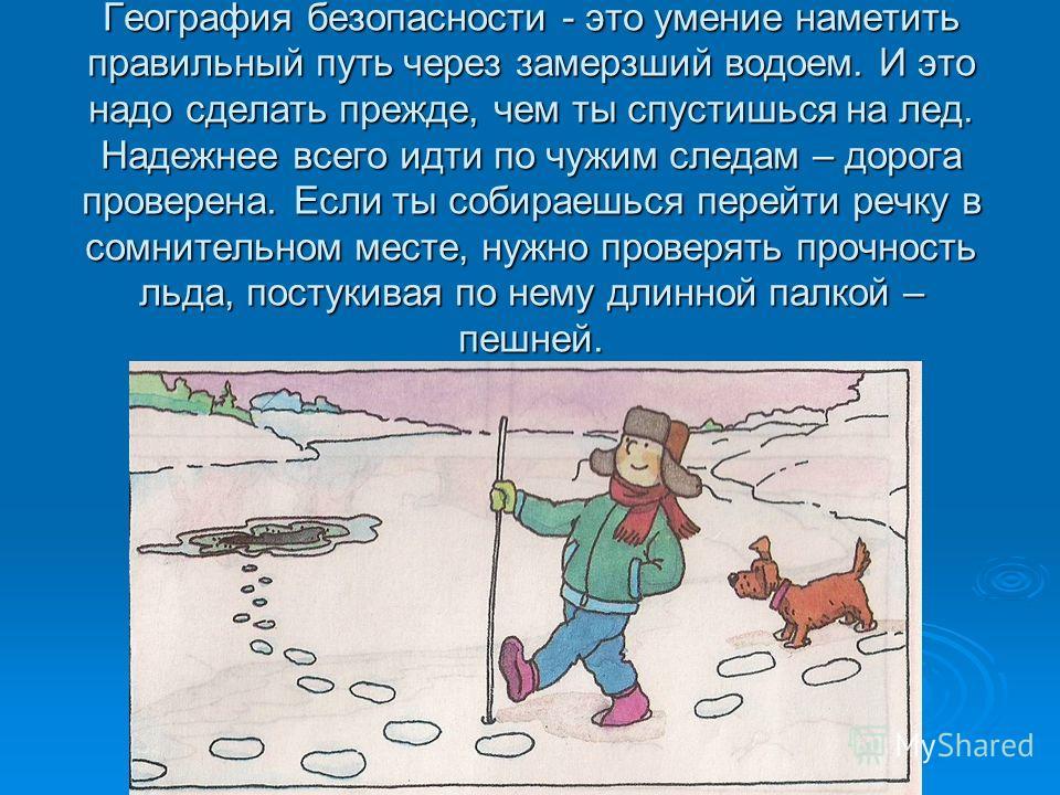 География безопасности - это умение наметить правильный путь через замерзший водоем. И это надо сделать прежде, чем ты спустишься на лед. Надежнее всего идти по чужим следам – дорога проверена. Если ты собираешься перейти речку в сомнительном месте,