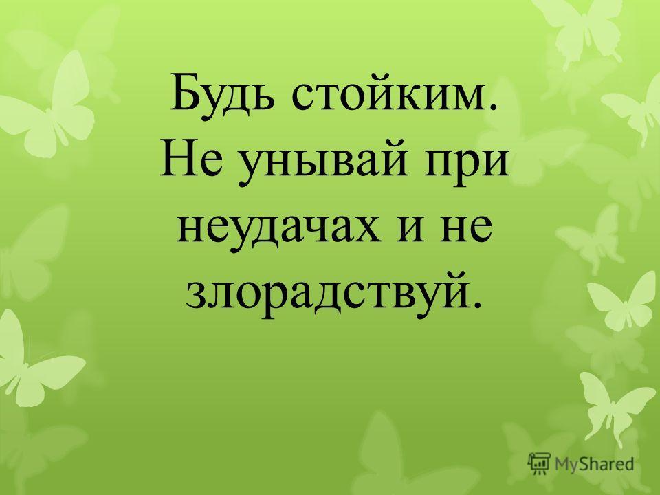 Будь стойким. Не унывай при неудачах и не злорадствуй.