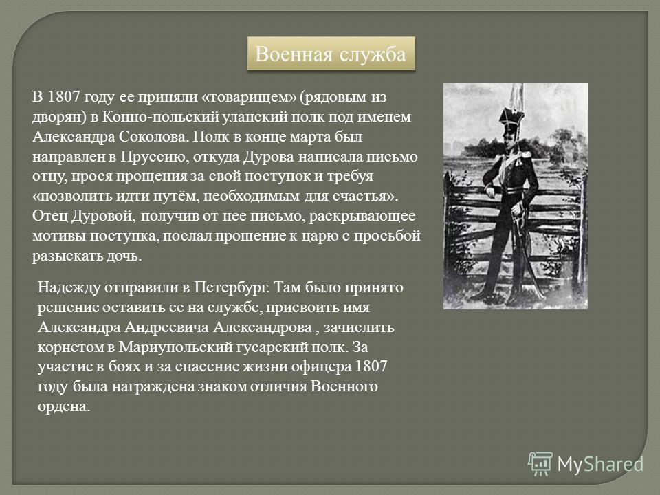 Военная служба В 1807 году ее приняли «товарищем» (рядовым из дворян) в Конно-польский уланский полк под именем Александра Соколова. Полк в конце марта был направлен в Пруссию, откуда Дурова написала письмо отцу, прося прощения за свой поступок и тре