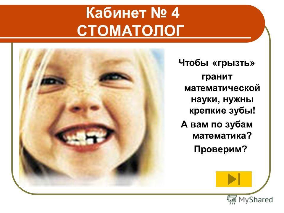 Кабинет 4 СТОМАТОЛОГ Чтобы «грызть» гранит математической науки, нужны крепкие зубы! А вам по зубам математика? Проверим?